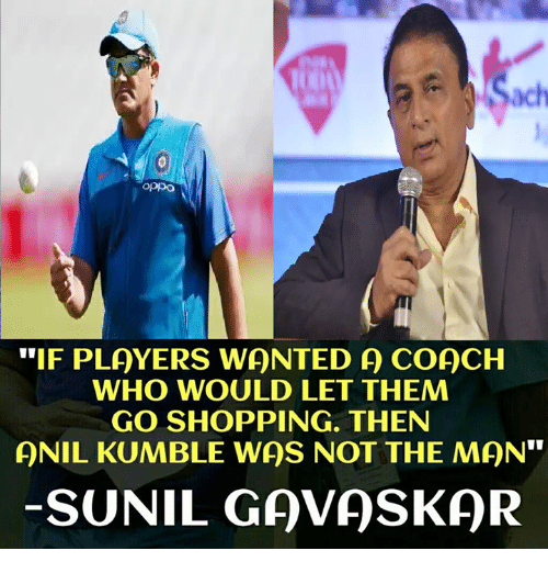 """Memes, Shopping, and 🤖: ach  oppo  """"IF PLAYERS WONTED A COACH  WHO WOULD LET THEM  GO SHOPPING. THEN  QNIL KUMBLE WAS NOT THE MAN""""  SUNIL GAVASKQR"""