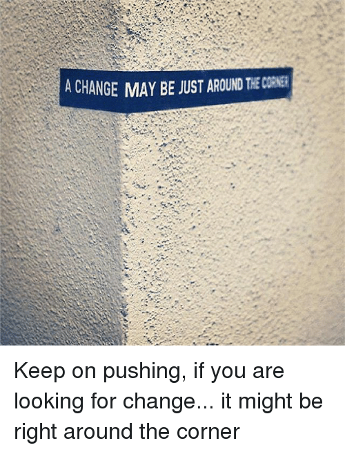 Memes, Change, and 🤖: ACHANGE MAY BE JUSTAROUND THEcoNEa Keep on pushing, if you are looking for change... it might be right around the corner
