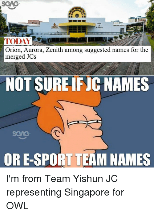Memes, Singapore, and Today: Achieve  TODAY  Orion, Aurora, Zenith among suggested names for the  merged JCs  NOT SURE IFJC NAMES  SGAG  OR E-SPORT TEAM NAMES I'm from Team Yishun JC representing Singapore for OWL