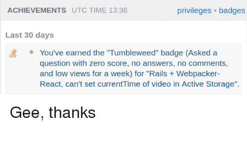 "Zero, Time, and Video: ACHIEVEMENTS UTC TIME 13:36  privileges badges  Last 30 days  You've earned the ""Tumbleweed"" badge (Asked a  question with zero score, no answers, no comments,  and low views for a week) for ""Rails Webpacker  React, can't set currentTime of video in Active Storage"". Gee, thanks"