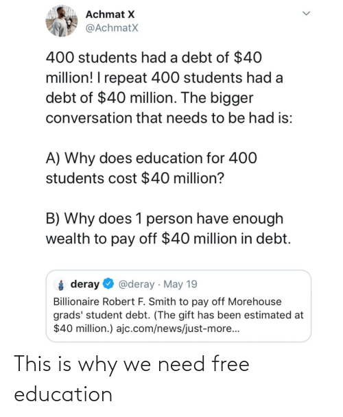 News, Free, and The Gift: Achmat X  @AchmatX  400 students had a debt of $40  million! I repeat 400 students had a  debt of $40 million. The bigger  conversation that needs to be had is:  A) Why does education for 400  students cost $40 million?  B) Why does 1 person have enough  wealth to pay off $40 million in debt.  i deray  @deray · May 19  Billionaire Robert F. Smith to pay off Morehouse  grads' student debt. (The gift has been estimated at  $40 million.) ajc.com/news/just-more...  <> This is why we need free education