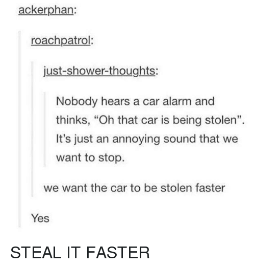 "Shower, Shower Thoughts, and Alarm: ackerphan:  roachpatrol  just-shower-thoughts:  Nobody hears a car alarm and  thinks, ""Oh that car is being stolen"".  It's just an annoying sound that we  want to stop  we want the car to be stolen faster  Yes STEAL IT FASTER"