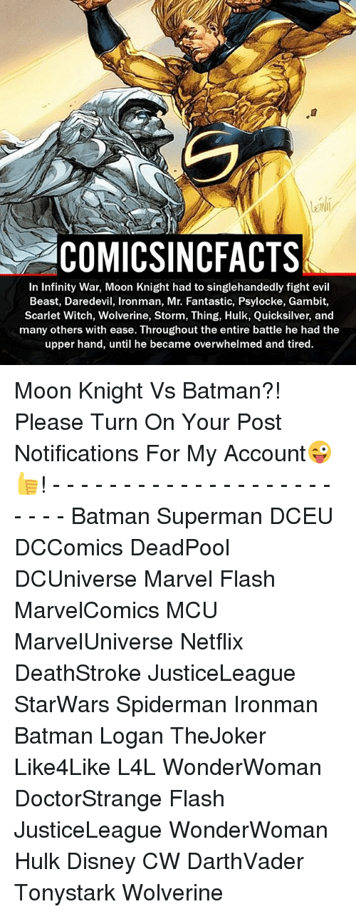 Batman, Disney, and Memes: aCOMICSINCFACTS  In Infinity War, Moon Knight had to singlehandedly fight evil  Beast, Daredevil, lronman, Mr. Fantastic, Psylocke, Gambit,  Scarlet Witch, Wolverine, Storm, Thing, Hulk, Quicksilver, and  many others with ease. Throughout the entire battle he had the  upper hand, until he became overwhelmed and tired. Moon Knight Vs Batman?! Please Turn On Your Post Notifications For My Account😜👍! - - - - - - - - - - - - - - - - - - - - - - - - Batman Superman DCEU DCComics DeadPool DCUniverse Marvel Flash MarvelComics MCU MarvelUniverse Netflix DeathStroke JusticeLeague StarWars Spiderman Ironman Batman Logan TheJoker Like4Like L4L WonderWoman DoctorStrange Flash JusticeLeague WonderWoman Hulk Disney CW DarthVader Tonystark Wolverine