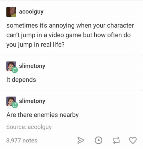 Life, Game, and Video: acoolguy  sometimes it's annoying when your character  can't jump in a video game but how often do  you jump in real life?  slimetony  It depends  slimetony  Are there enemies nearby  Source: acoolguy  3,977 notes
