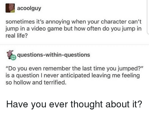 "Life, Tumblr, and Game: acoolguy  sometimes it's annoying when your character can't  jump in a video game but how often do you jump in  real life?  questions-within-questions  ""Do you even remember the last time you jumped?""  is a question I never anticipated leaving me feeling  so hollow and terrified"