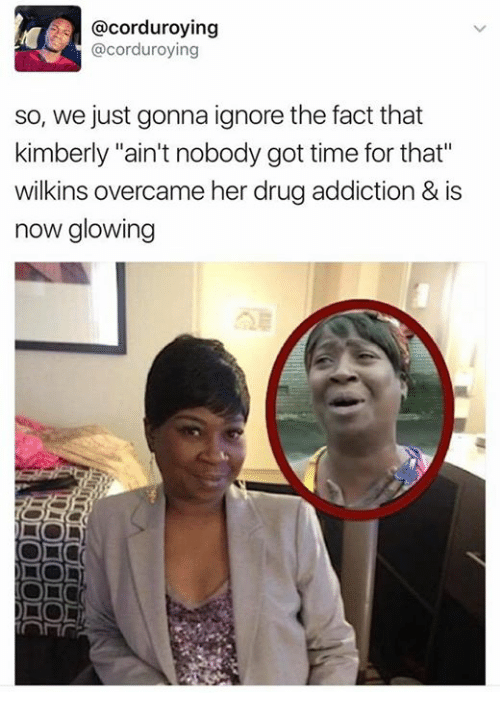 """Ain't Nobody Got Time for That, Time, and Got: acorduroying  @corduroying  so, we just gonna ignore the fact that  kimberly """"ain't nobody got time for that""""  wilkins overcame her drugaddiction & is  now glowing"""