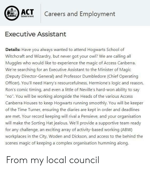 """Complex, Dumbledore, and Jealous: ACT  Careers and Employment  Government  Executive Assistant  Details: Have you always wanted to attend Hogwarts School of  Witchcraft and Wizardry, but never got your owl? We are calling all  Muggles who would like to experience the magic of Access Canberra.  We're searching for an Executive Assistant to the Minister of Magic  (Deputy Director-General) and Professor Dumbledore (Chief Operating  Officer). You'll need Harry's resourcefulness, Hermione's logic and reason  Ron's comic timing, and even a little of Neville's hard-won ability to say  """"no. You will be working alongside the Heads of the various Access  Canberra Houses to keep Hogwarts running smoothly, You will be keeper  of the Time Turner, ensuring the diaries are kept in order and deadlines  are met. Your record keeping will rival a Pensieve, and your organisation  will make the Sorting Hat jealous. We'll provide a supportive team ready  for any challenge, an exciting array of activity-based working (ABW)  workplaces in the City, Woden and Dickson, and access to the behind the  scenes magic of keeping a complex organisation humming along. From my local council"""