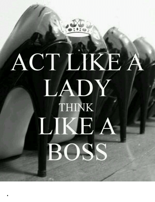 e88353fb52e81 Memes, Acting, and 🤖: ACT LIKE A LADY THINK LIKE A BOSS .
