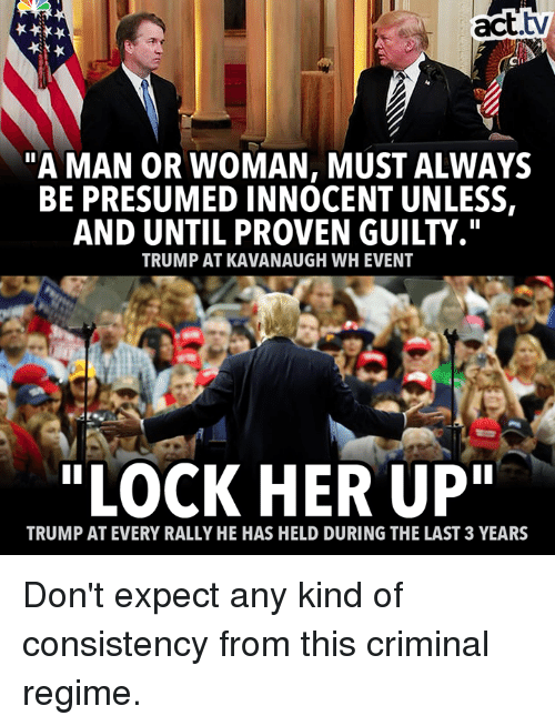 "Memes, Trump, and Consistency: act.tv  Cii  A MAN OR WOMAN, MUST ALWAYS  BE PRESUMED INNOCENT UNLESS,  AND UNTIL PROVEN GUILTY.""  TRUMP AT KAVANAUGH WH EVENT  ""LOCK HER UP""  TRUMP AT EVERY RALLY HE HAS HELD DURING THE LAST 3 YEARS Don't expect any kind of consistency from this criminal regime."