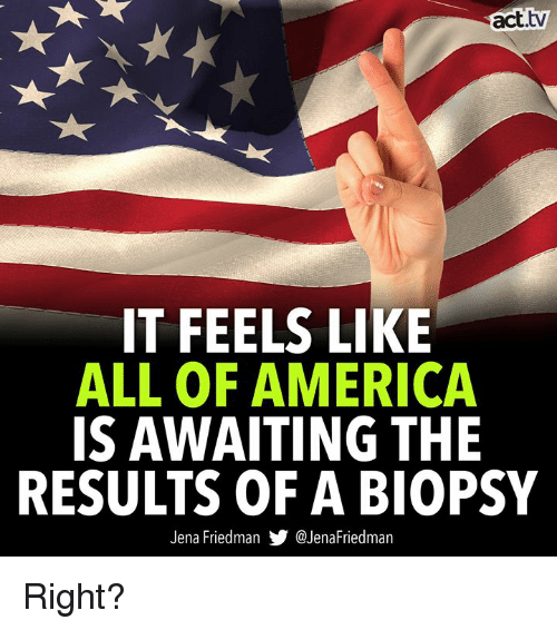 America, Memes, and 🤖: act.tv  IT FEELS LIKE  ALL OF AMERICA  IS AWAITING THE  RESULTS OF A BIOPSY  Jena Friedman步@JenaFriedman Right?