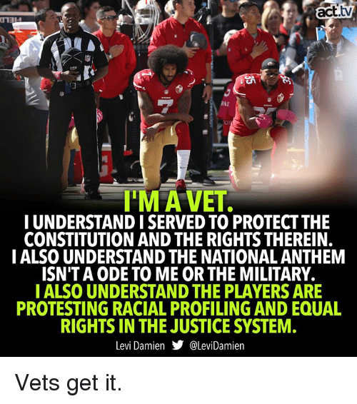 Memes, National Anthem, and Constitution: act.tv  RAI  T'MA VET  I UNDERSTAND I SERVED TO PROTECT THE  CONSTITUTION AND THE RIGHTS THEREIN.  IALSO UNDERSTAND THE NATIONAL ANTHEM  ISN'T A ODE TO ME OR THE MILITARY.  IALSO UNDERSTAND THE PLAYERS ARE  PROTESTING RACIAL PROFILING AND EQUAL  RIGHTS IN THE JUSTICE SYSTEM  Levi Damien步@lev.Damien Vets get it.