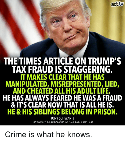 Acttv THE TIMES ARTICLE ON TRUMP'S TAX FRAUD IS STAGGERING IT MAKES CLEAR  THAT HE HAS MANIPULATED MISREPRESENTED LIED AND CHEATED ALL HIS ADULT LIFE  HE HAS ALWAYS FEARED HE WAS a