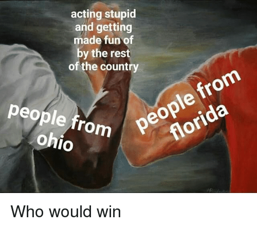 Florida, Ohio, and Dank Memes: acting stupid  and getting  made fun of  by the rest  of the country  people from  florida  people from  ohio Who would win