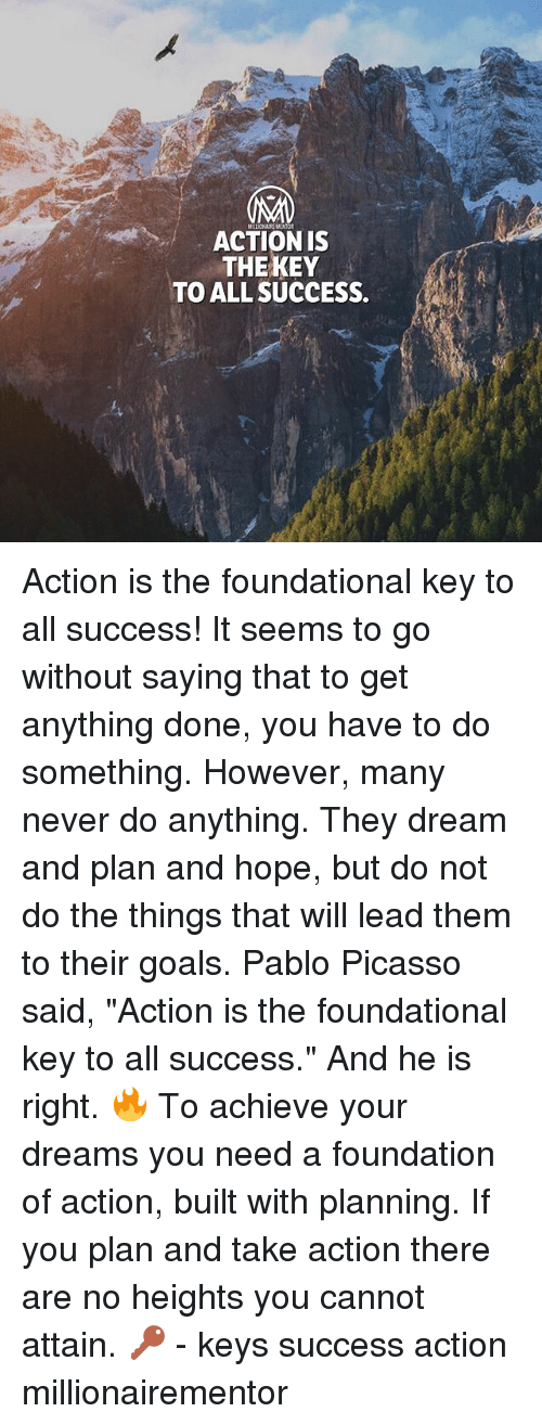 """Goals, Memes, and Pablo Picasso: ACTION IS  THEKEY  TO ALL SUCCESS. Action is the foundational key to all success! It seems to go without saying that to get anything done, you have to do something. However, many never do anything. They dream and plan and hope, but do not do the things that will lead them to their goals. Pablo Picasso said, """"Action is the foundational key to all success."""" And he is right. 🔥 To achieve your dreams you need a foundation of action, built with planning. If you plan and take action there are no heights you cannot attain. 🔑 - keys success action millionairementor"""