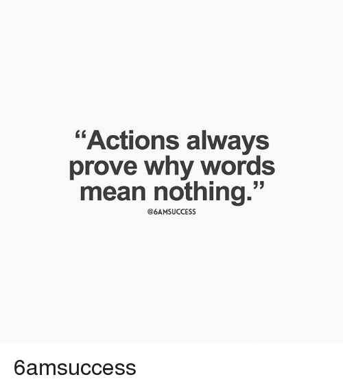 actions always prove why words mean nothing 6amsuccess meme on me me