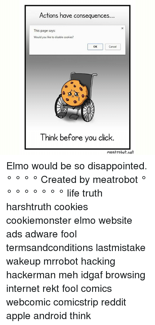 Android, Apple, and Click: Actions have consequen  ces.  This page says:  Would you like to disable cookies?  OK  Cancel  0  Think before you click.  meatrobot.net Elmo would be so disappointed. ° ° ° ° Created by meatrobot ° ° ° ° ° ° ° ° life truth harshtruth cookies cookiemonster elmo website ads adware fool termsandconditions lastmistake wakeup mrrobot hacking hackerman meh idgaf browsing internet rekt fool comics webcomic comicstrip reddit apple android think