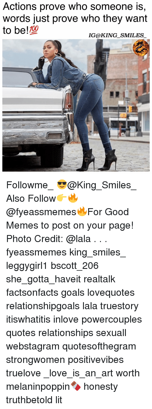 Anaconda, Goals, and Lit: Actions prove Who someone is,  words just prove who they want  to be !  100  IG@KING SMILES Followme_ 😎@King_Smiles_ Also Follow👉🔥@fyeassmemes🔥For Good Memes to post on your page! Photo Credit: @lala . . . fyeassmemes king_smiles_ leggygirl1 bscott_206 she_gotta_haveit realtalk factsonfacts goals lovequotes relationshipgoals lala truestory itiswhatitis inlove powercouples quotes relationships sexuall webstagram quotesofthegram strongwomen positivevibes truelove _love_is_an_art worth melaninpoppin🍫 honesty truthbetold lit