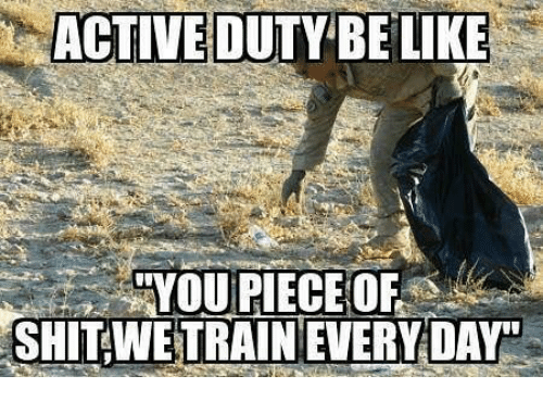 Be Like, Memes, and 🤖: ACTIVE DUTY BE LIKE  YOU PIECEOF  SHITWETRAIN EVERY DAY