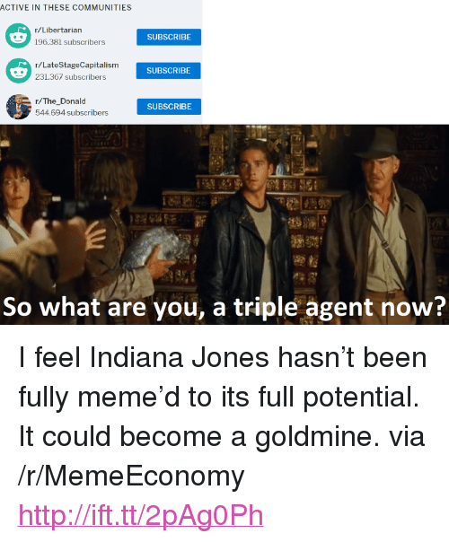 "Meme, Http, and Indiana: ACTIVE IN THESE COMMUNITIES  r/Libertarian  SUBSCRIBE  r/LateStageCapitalism  231.367 subscribers  SUBSCRIBE  r/The_Donald  544.694 subscribers  SUBSCRIBE  So what are you, a triple agent now? <p>I feel Indiana Jones hasn&rsquo;t been fully meme&rsquo;d to its full potential. It could become a goldmine. via /r/MemeEconomy <a href=""http://ift.tt/2pAg0Ph"">http://ift.tt/2pAg0Ph</a></p>"