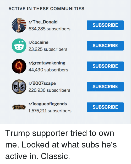 Politics, Cocaine, and Trump: ACTIVE IN THESE COMMUNITIES  SUBSCRIBE  634,285 subscribers  r/cocaine  23,225 subscribers  SUBSCRIBE  r/greatawakening  44,490 subscribers  SUBSCRIBE  r/2007scape  226,936 subscribers  SUBSCRIBE  r/leagueoflegends  1,676,211 subscribers  LEAGU  EGENDS  SUBSCRIBE