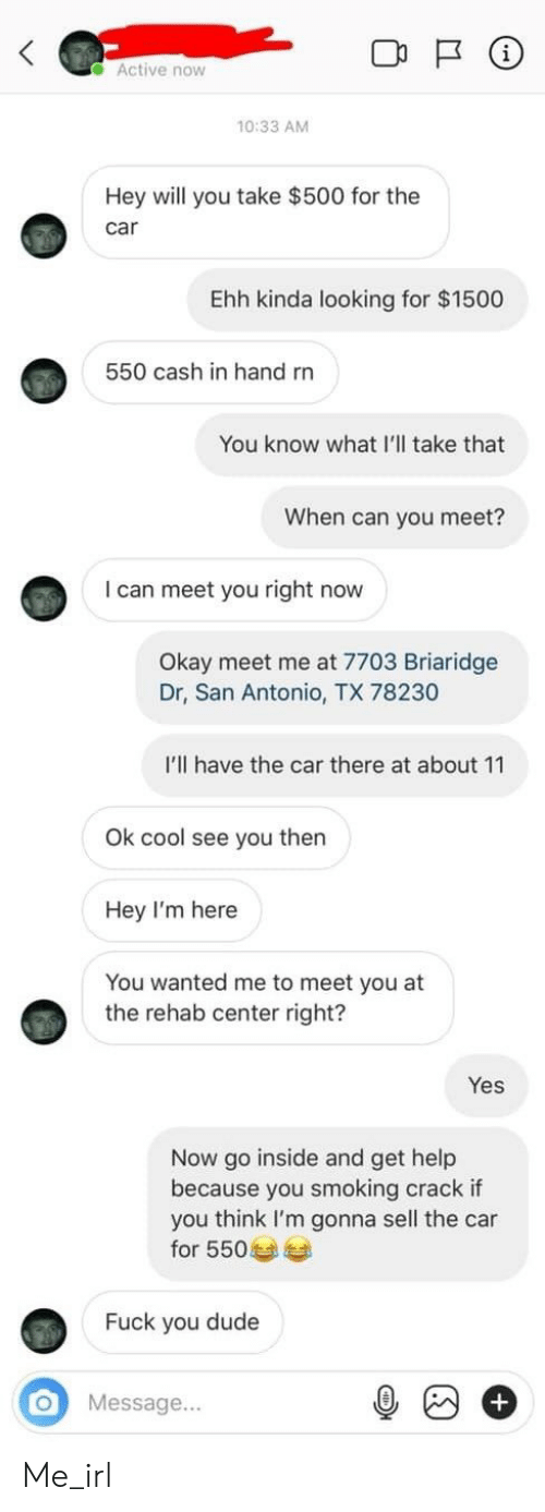 Dude, Fuck You, and Smoking: Active now  10:33 AM  Hey will you take $500 for the  car  Ehh kinda looking for $1500  550 cash in hand rn  You know what I'll take that  can you meet?  I can meet you right now  Okay meet me at 7703 Briaridge  Dr, San Antonio, TX 78230  I'll have the car there at about 11  Ok cool see you then  Hey I'm here  You wanted me to meet you at  the rehab center right?  Yes  Now go inside and get help  because you smoking crack if  you think I'm gonna sell the car  for 550  Fuck you dude  O  Message... Me_irl