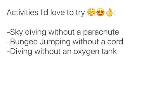 Love, Oxygen, and Tank: Activities I'd love to try  Sky diving without a parachute  Bungee Jumping without a cord  Diving without an oxygen tank