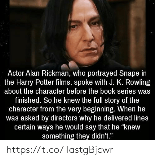 """Harry Potter, Memes, and Alan Rickman: Actor Alan Rickman, who portrayed Snape in  the Harry Potter films, spoke with J. K. Rowling  about the character before the book series was  finished. So he knew the full story of the  character from the very beginning. When he  was asked by directors why he delivered lines  certain ways he would say that he """"knew  something they didn't."""" https://t.co/TastgBjcwr"""