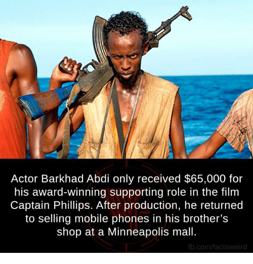 Memes, Shopping, and fb.com: Actor Barkhad Abdi only received $65,000 for  his award-winning supporting role in the film  Captain Phillips. After production, he returned  to selling mobile phones in his brother's  shop at a Minneapolis mall.  fb.com/factsweird