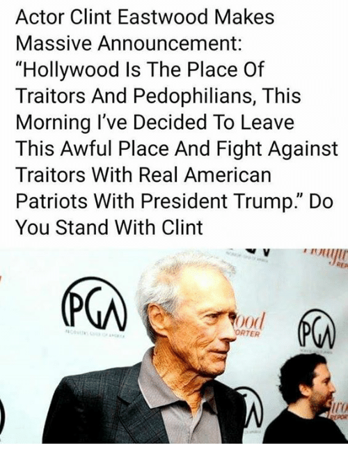 "Memes, Patriotic, and American: Actor Clint Eastwood Makes  Massive Announcement  ""Hollywood Is The Place Of  Traitors And Pedophilians, This  Morning l've Decided To Leave  This Awful Place And Fight Against  Traitors With Real American  Patriots With President Trump."" Do  You Stand With Clint  RTER"
