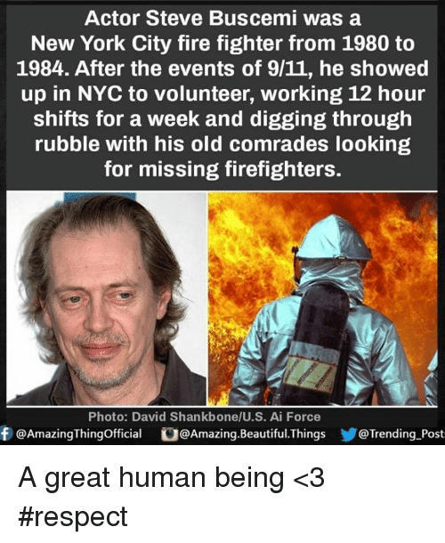 9/11, Beautiful, and Fire: Actor Steve Buscemi was a  New York City fire fighter from 1980 to  1984. After the events of 9/11, he showed  up in NYC to volunteer, working 12 hour  shifts for a week and digging through  rubble with his old comrades looking  for missing firefighters.  Photo: David Shankbone/U. S. Ai Force  f @AmazingThingofficial  U@Amazing.Beautiful. Things  Trending Post A great human being <3 #respect