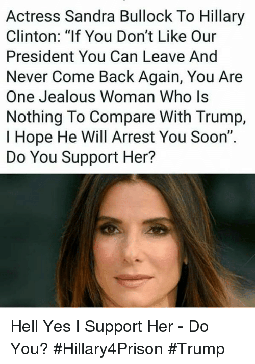 "Hillary Clinton, Jealous, and Memes: Actress Sandra Bullock To Hillary  Clinton: ""If You Don't Like Our  President You Can Leave And  Never Come Back Again, You Are  One Jealous Woman Who ls  Nothing To Compare With Trump,  I Hope He Will Arrest You Soon""  Do You Support Her? Hell Yes I Support Her - Do You? #Hillary4Prison #Trump"
