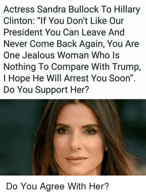 """Hillary Clinton, Jealous, and Memes: Actress Sandra Bullock To Hillary  Clinton: """"lf You Don't Like Our  President You Can Leave And  Never Come Back Again, You Are  One Jealous Woman Who ls  Nothing To Compare With Trump,  I Hope He Will Arrest You Soon""""  Do You Support Her? Do You Agree With Her?"""
