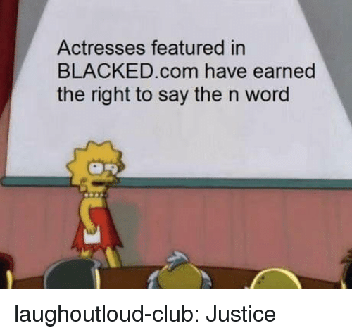 Club, Tumblr, and Blacked: Actresses featured in  BLACKED.com have earned  the right to say the n word laughoutloud-club:  Justice