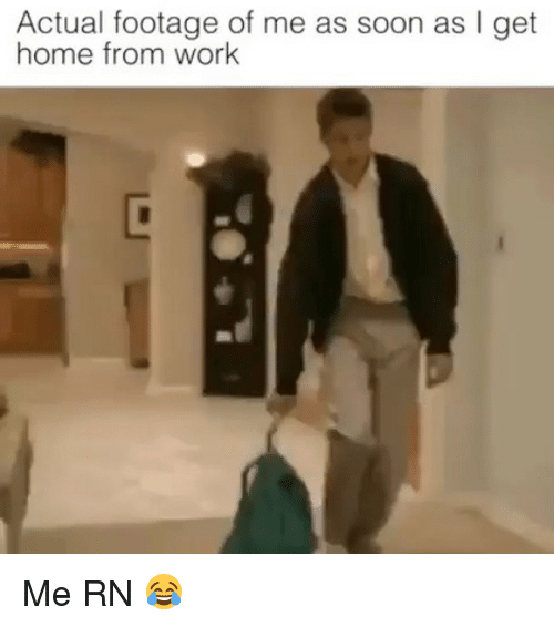 Memes, Soon..., and Work: Actual footage of me as soon as I get  home from work Me RN 😂
