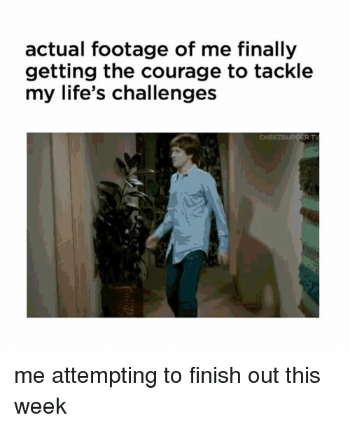 Relatable, Courage, and This: actual footage of me finally  getting the courage to tackle  my life's challenges me attempting to finish out this week