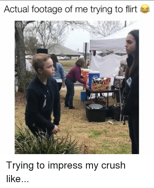 Crush, Memes, and 🤖: Actual footage of me trying to flirt Trying to impress my crush like...