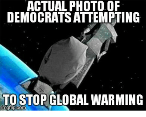 Global Warming, Memes, and Globalization: ACTUAL PHOTO OF  DEMOCRATSATTEMPTING  TO STOP GLOBAL WARMING  mgflip.com
