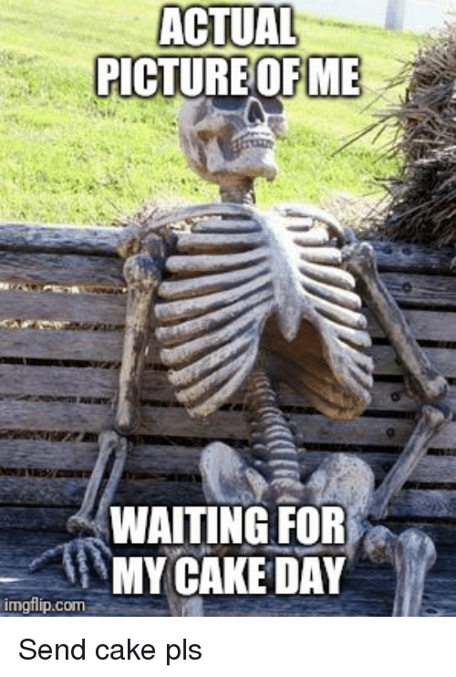 Reddit, Cake, and Waiting...: ACTUAL  PICTUREOFME  WAITING FOR  MY CAKE DAY  imgflip.com