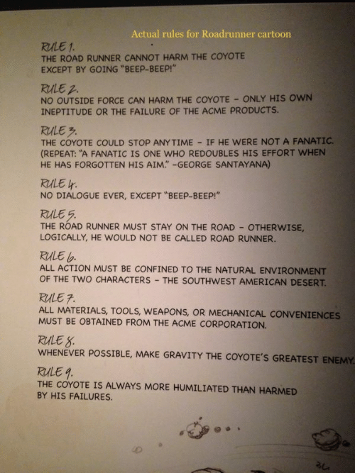 """Fanatic, American, and Cartoon: Actual rules for Roadrunner cartoon  RULE 1  THE ROAD RUNNER CANNOT HARM THE COYOTE  EXCEPT BY GOING """"BEEP-BEEP!""""  RULE 2  NO OUTSIDE FORCE CAN HARM THE COYOTE ONLY HIS OWN  INEPTITUDE OR THE FAILURE OF THE ACME PRODUCTS.  RULE  THE COYOTE COULD STOP ANYTIME IF HE WERE NOT A FANATIC.  (REPEAT: """"A FANATIC IS ONE WHO REDOUBLES HIS EFFORT WHEN  HE HAS FORGOTTEN HIS AIM."""" -GEORGE SANTAYANA)  RULE  NO DIALOGUE EVER, EXCEPT """"BEEP-BEEP!""""  THE ROAD RUNNER MUST STAY ON THE ROAD OTHERWISE,  LOGICALLY, HE WOULD NOT BE CALLED ROAD RUNNER.  RULE  ALL ACTION MUST BE CONFINED TO THE NATURAL ENVIRONMENT  OF THE TWO CHARACTERS THE SOUTHWEST AMERICAN DESERT  RULE 7  ALL MATERIALS, TOOLS, WEAPONS, OR MECHANICAL CONVENIENCES  MUST BE OBTAINED FROM THE ACME CORPORATION.  RALE S  WHENEVER POSSIBLE, MAKE GRAVITY THE COYOTE'S GREATEST ENEMY  RULE1  THE COYOTE IS ALWAYS MORE HUMILIATED THAN HARMED  BY HIS FAILURES.  礼."""