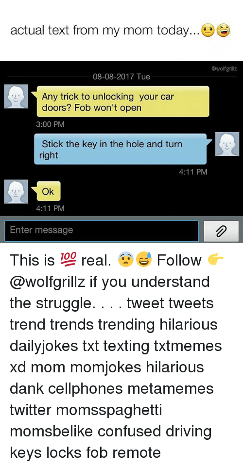 Confused, Dank, and Driving: actual text from my mom today...  @wolfgrillz  08-08-2017 Tue  Any trick to unlocking your car  doors? Fob won't open  3:00 PM  Stick the key in the hole and turn  right  2  4:11 PM  2  Ok  4:11 PM  Enter message This is 💯 real. 😨😅 Follow 👉 @wolfgrillz if you understand the struggle. . . . tweet tweets trend trends trending hilarious dailyjokes txt texting txtmemes xd mom momjokes hilarious dank cellphones metamemes twitter momsspaghetti momsbelike confused driving keys locks fob remote