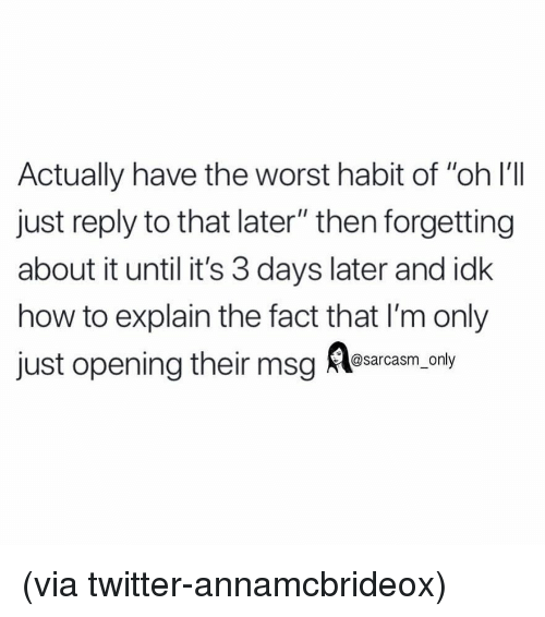 "Funny, Memes, and The Worst: Actually have the worst habit of ""oh l'lIl  just reply to that later"" then forgetting  about it until it's 3 days later and idk  how to explain the fact that I'm only  just opening theig esarca anly (via twitter-annamcbrideox)"