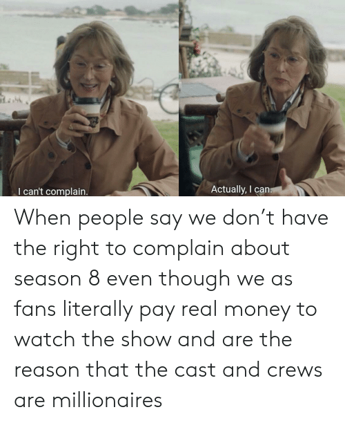 Money, Watch, and Reason: Actually, I cans  I can't complain. When people say we don't have the right to complain about season 8 even though we as fans literally pay real money to watch the show and are the reason that the cast and crews are millionaires