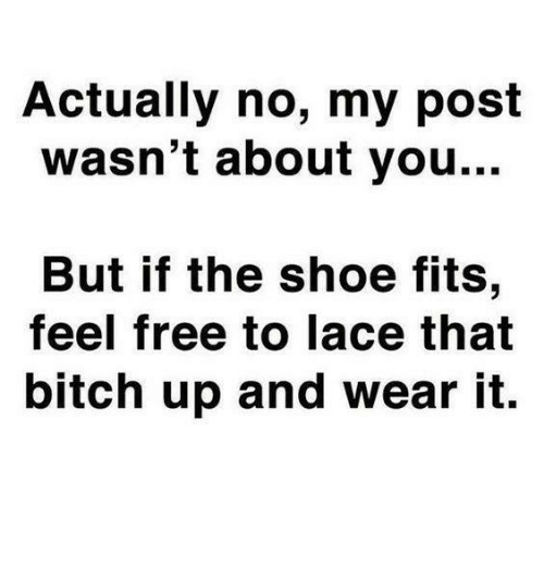 Actually No My Post Wasnt About You But If The Shoe Fits Feel Free