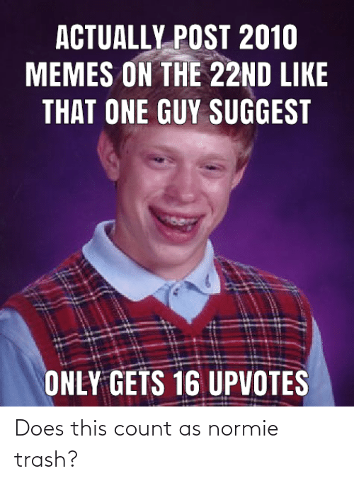Memes, Trash, and Dank Memes: ACTUALLY POST 2010  MEMES ON THE 22ND LIKE  THAT ONE GUY SUGGEST  ONLY GETS 16 UPVOTES Does this count as normie trash?