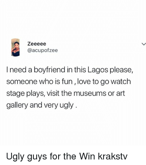 Love, Memes, and Ugly: @acupofzee  I need a boyfriend in this Lagos please,  someone who is fun, love to go watch  stage plays, visit the museums or art  gallery and very ugly Ugly guys for the Win krakstv