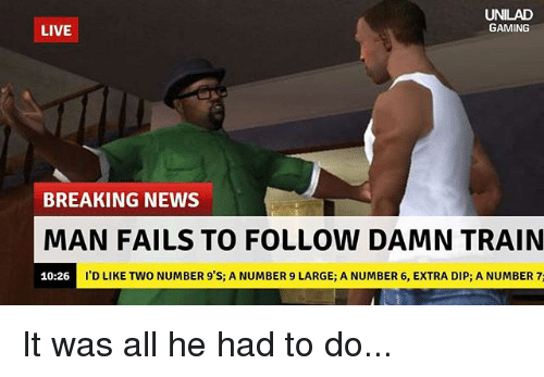 Memes, News, and Breaking News: AD  GAMING  LIVE  BREAKING NEWS  MAN FAILS TO FOLLOW DAMN TRAIN  I'D LIKE TWO NUMBER 9'S; A NUMBER 9 LARGE; A NUMBER 6, EXTRA DIP; A NUMBER 7:  10:26 It was all he had to do...