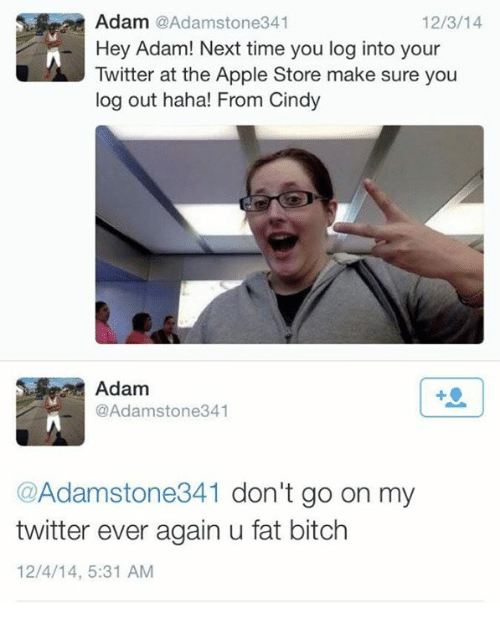 Apple, Bitch, and Twitter: Adam @Adamstone341  Hey Adam! Next time you log into your  Twitter at the Apple Store make sure you  log out haha! From Cindy  12/3/14  Adam  @Adamstone341  @Adamstone341 don't go on my  twitter ever again u fat bitch  12/4/14, 5:31 AM