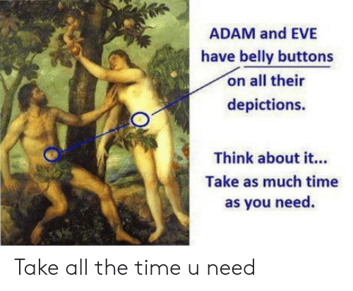Adam and Eve, Time, and All The: ADAM and EVE  have belly buttons  on all their  depictions.  Think about it...  Take as much time  as you need Take all the time u need