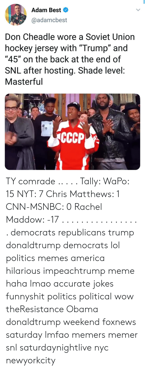"America, Chris Matthews, and cnn.com: Adam Best  @adamcbest  Don Cheadle wore a Soviet Union  hockey jersey with ""Trump"" and  ""45"" on the back at the end of  SNL after hosting. Shade level:  Masterful  CCCP TY comrade .. . . . Tally: WaPo: 15 NYT: 7 Chris Matthews: 1 CNN-MSNBC: 0 Rachel Maddow: -17 . . . . . . . . . . . . . . . . . democrats republicans trump donaldtrump democrats lol politics memes america hilarious impeachtrump meme haha lmao accurate jokes funnyshit politics political wow theResistance Obama donaldtrump weekend foxnews saturday lmfao memers memer snl saturdaynightlive nyc newyorkcity"
