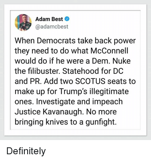 Definitely, Best, and Justice: Adam Best  @adamcbest  When Democrats take back power  they need to do what McConnell  would do if he were a Dem. Nuke  the filibuster. Statehood for DC  and PR. Add two SCOTUS seats to  make up for Trump's illegitimate  ones. Investigate and impeach  Justice Kavanaugh. No more  bringing knives to a gunfight. Definitely
